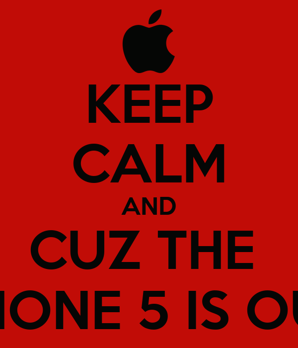KEEP CALM AND CUZ THE  IPHONE 5 IS OUT!