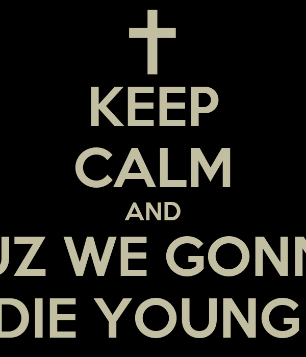 KEEP CALM AND CUZ WE GONNA DIE YOUNG