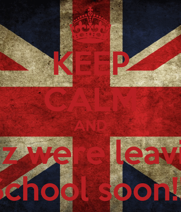 KEEP CALM AND Cuz were leaving School soon!!