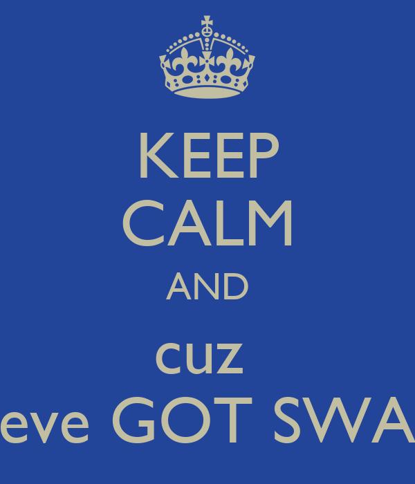 KEEP CALM AND cuz  weve GOT SWAG