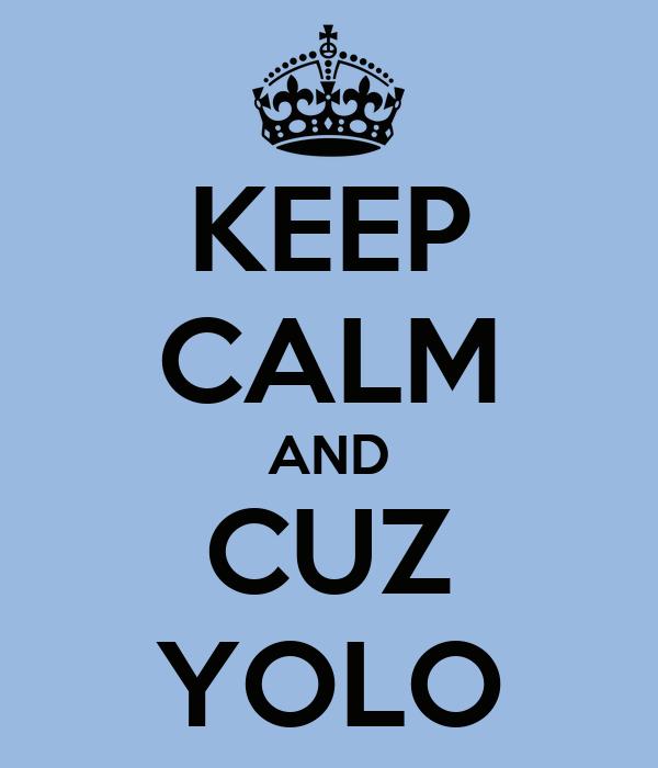 KEEP CALM AND CUZ YOLO