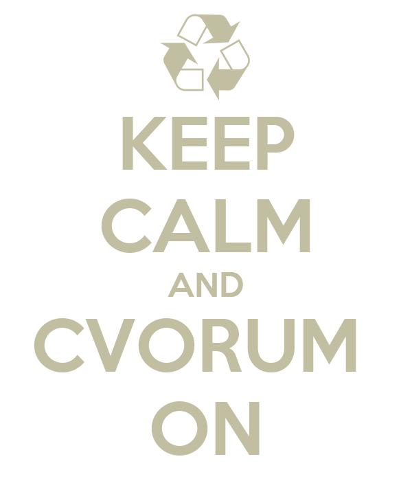 KEEP CALM AND CVORUM  ON