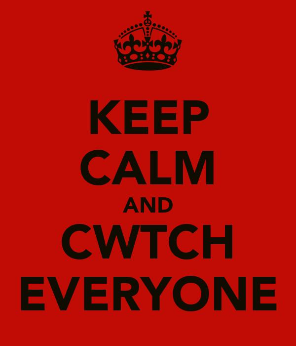 KEEP CALM AND CWTCH EVERYONE