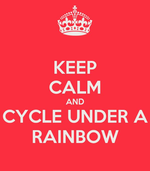 KEEP CALM AND CYCLE UNDER A RAINBOW