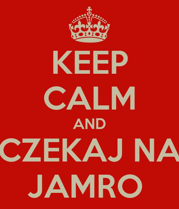 KEEP CALM AND CZEKAJ NA JAMRO