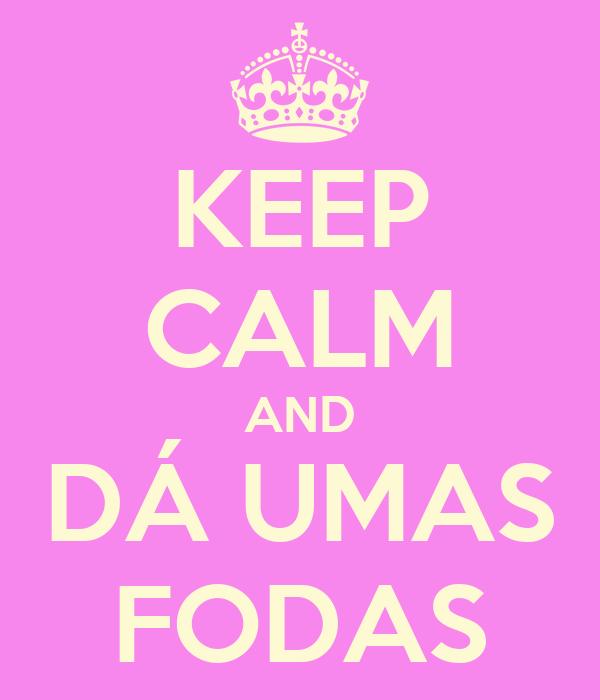 KEEP CALM AND DÁ UMAS FODAS