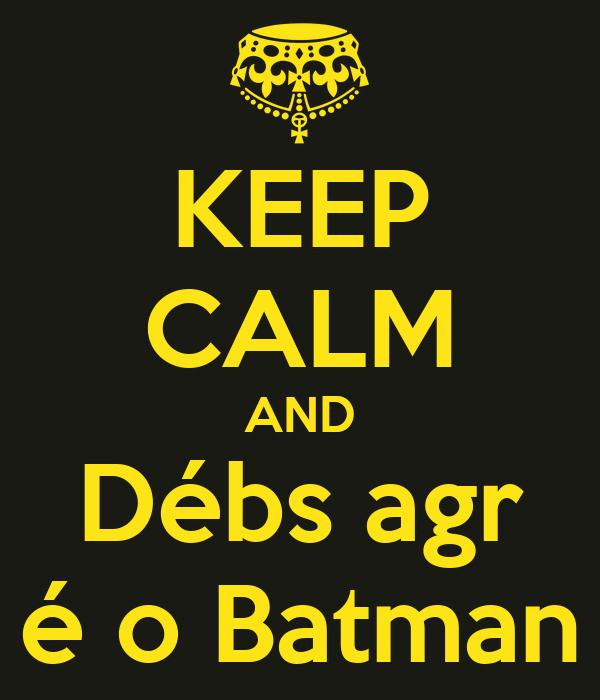 KEEP CALM AND Débs agr é o Batman