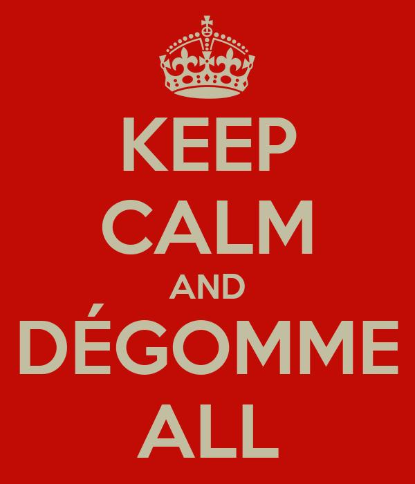 KEEP CALM AND DÉGOMME ALL