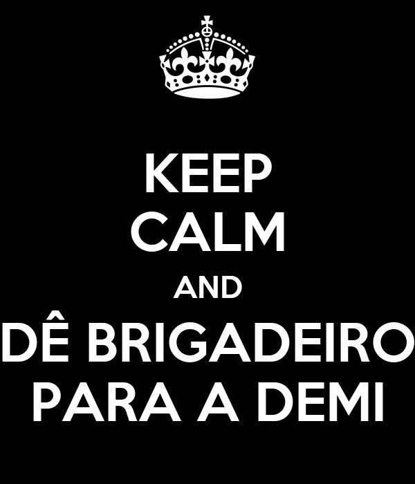 KEEP CALM AND DÊ BRIGADEIRO PARA A DEMI