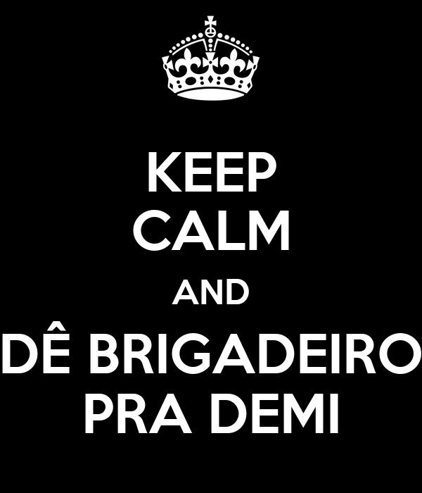 KEEP CALM AND DÊ BRIGADEIRO PRA DEMI