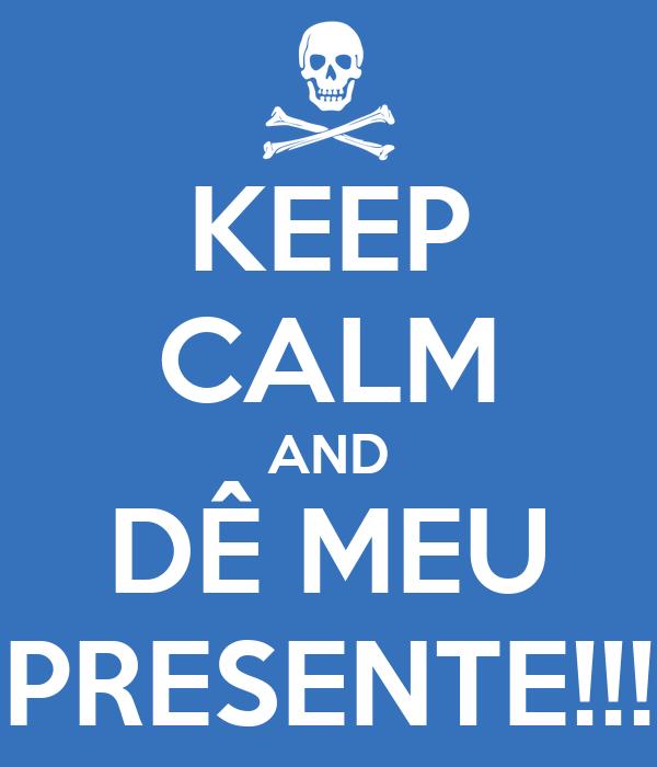 KEEP CALM AND DÊ MEU PRESENTE!!!