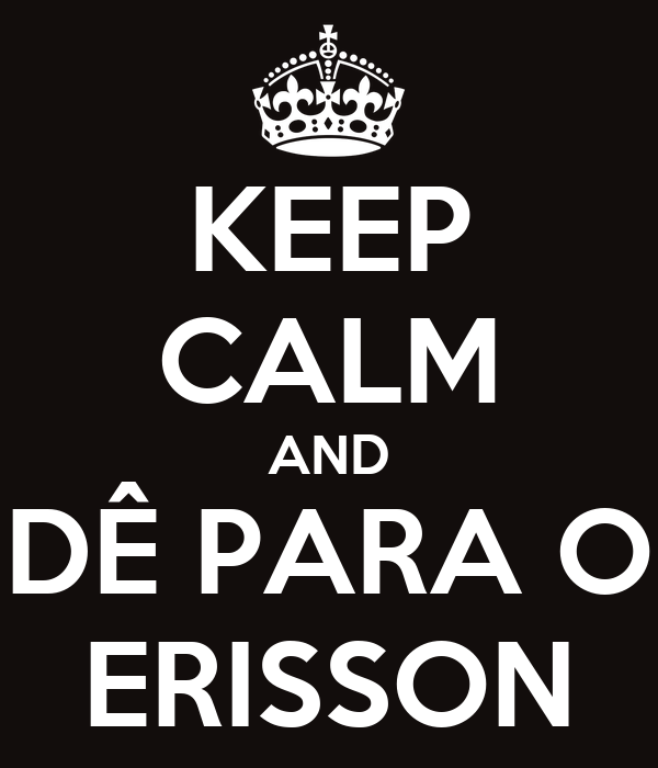 KEEP CALM AND DÊ PARA O ERISSON