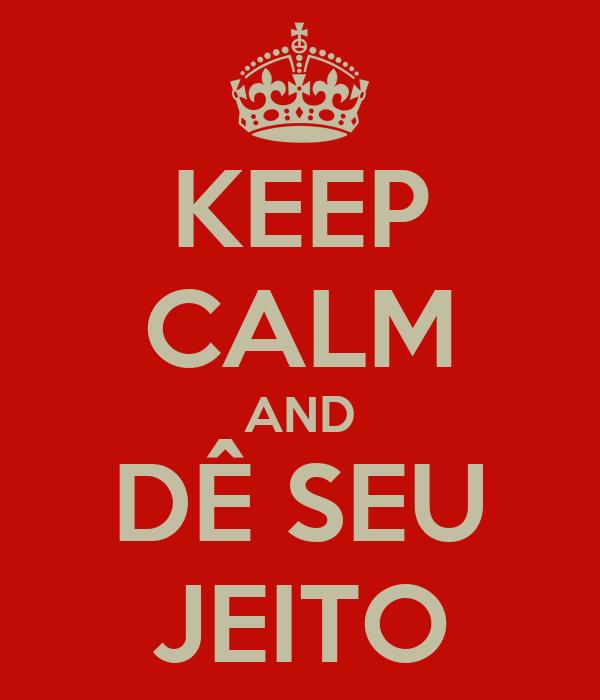 KEEP CALM AND DÊ SEU JEITO