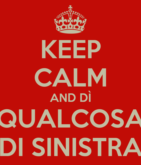 KEEP CALM AND DÌ QUALCOSA DI SINISTRA