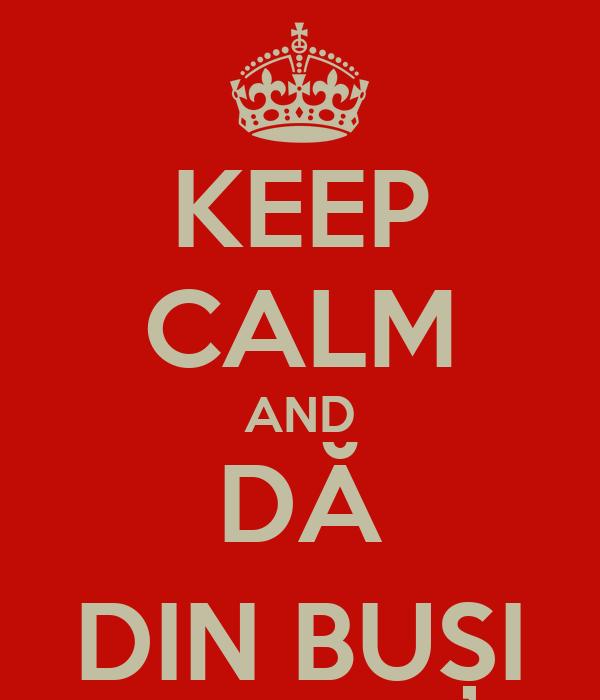 KEEP CALM AND DĂ DIN BUȘI