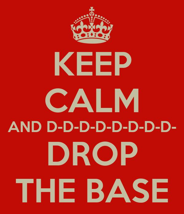 KEEP CALM AND D-D-D-D-D-D-D-D- DROP THE BASE