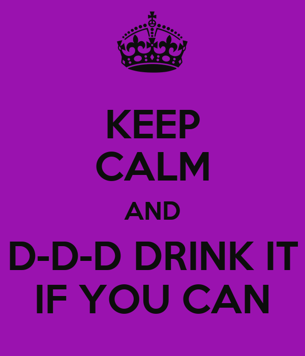 KEEP CALM AND D-D-D DRINK IT IF YOU CAN