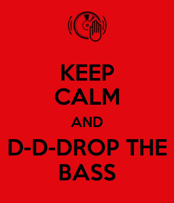 KEEP CALM AND D-D-DROP THE BASS