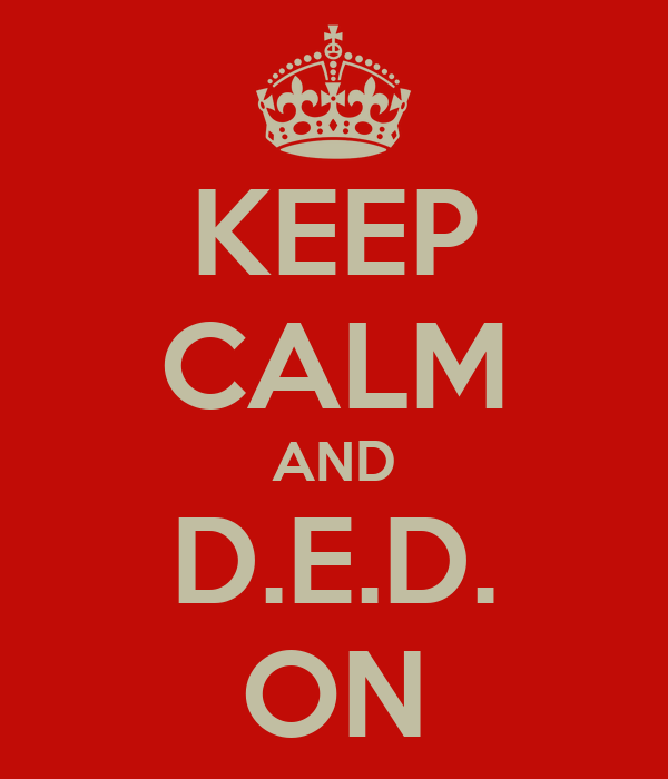 KEEP CALM AND D.E.D. ON