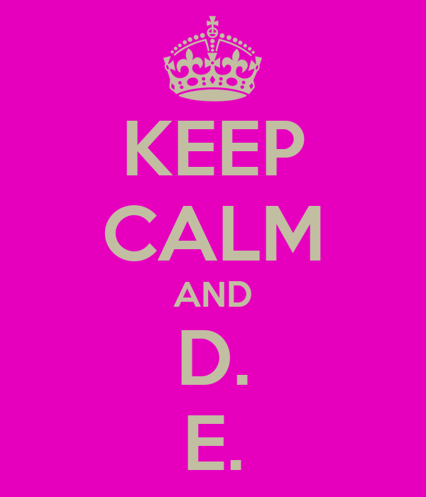KEEP CALM AND D. E.