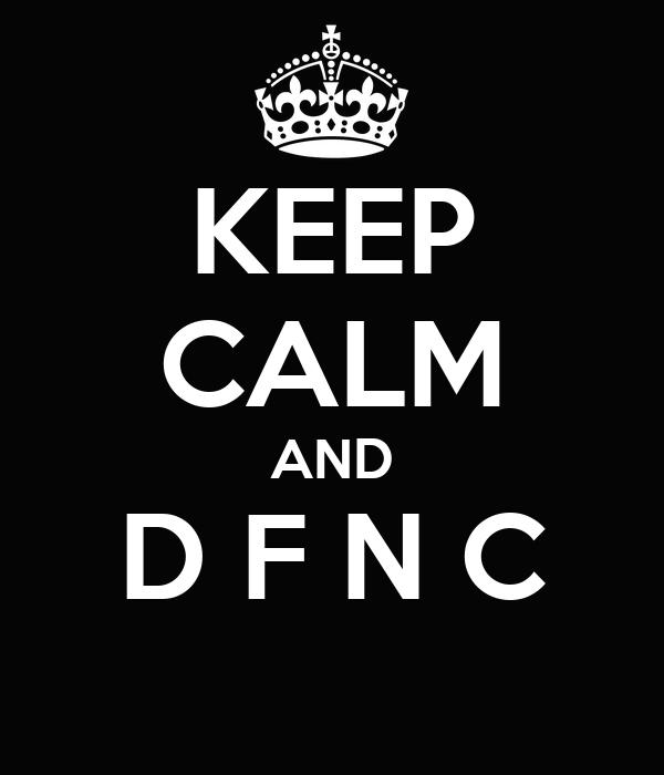 KEEP CALM AND D F N C