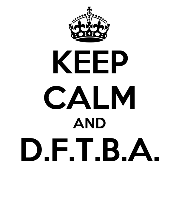 KEEP CALM AND D.F.T.B.A.