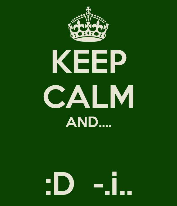 KEEP CALM AND....  :D  -.i..