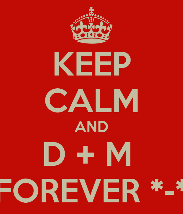 KEEP CALM AND D + M  FOREVER *-*