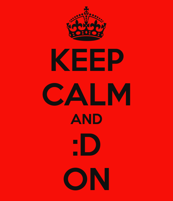 KEEP CALM AND :D ON