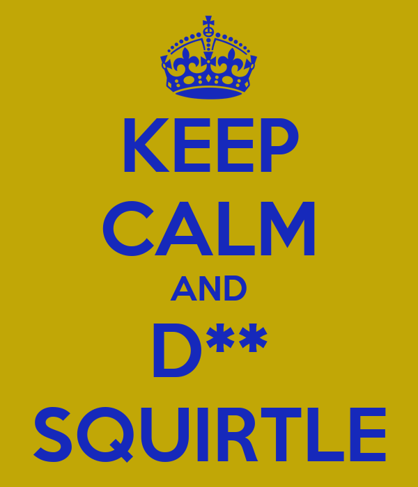 KEEP CALM AND D** SQUIRTLE