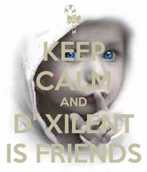KEEP CALM AND D' XILENT IS FRIENDS