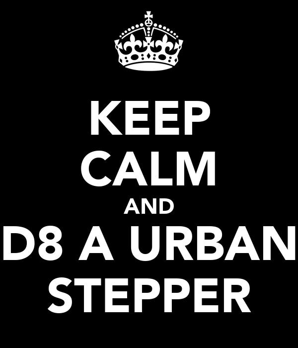 KEEP CALM AND D8 A URBAN STEPPER