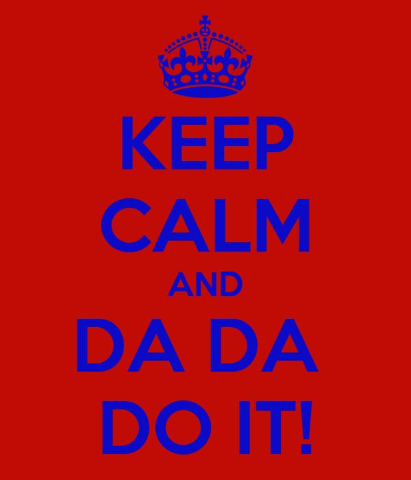 KEEP CALM AND DA DA  DO IT!