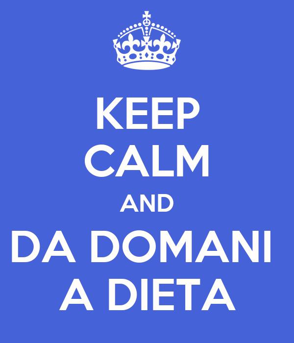 KEEP CALM AND DA DOMANI  A DIETA