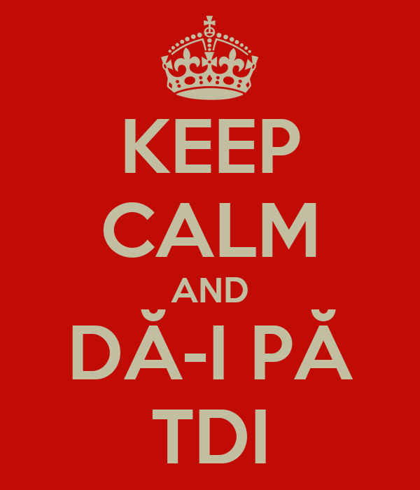 KEEP CALM AND DĂ-I PĂ TDI