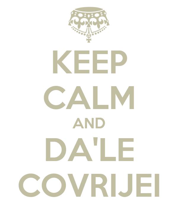 KEEP CALM AND DA'LE COVRIJEI