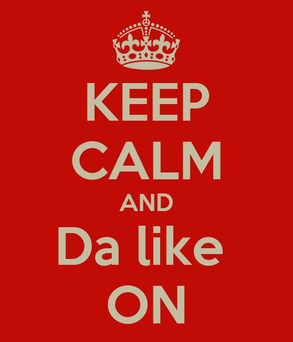 KEEP CALM AND Da like  ON