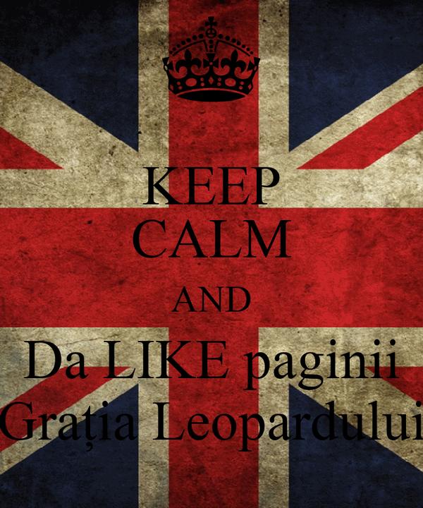 KEEP CALM AND Da LIKE paginii Grația Leopardului