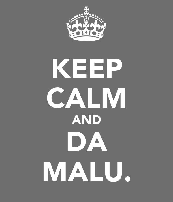 KEEP CALM AND DA MALU.