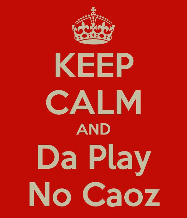 KEEP CALM AND Da Play No Caoz