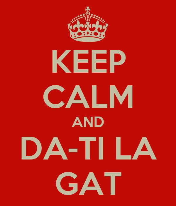 KEEP CALM AND DA-TI LA GAT