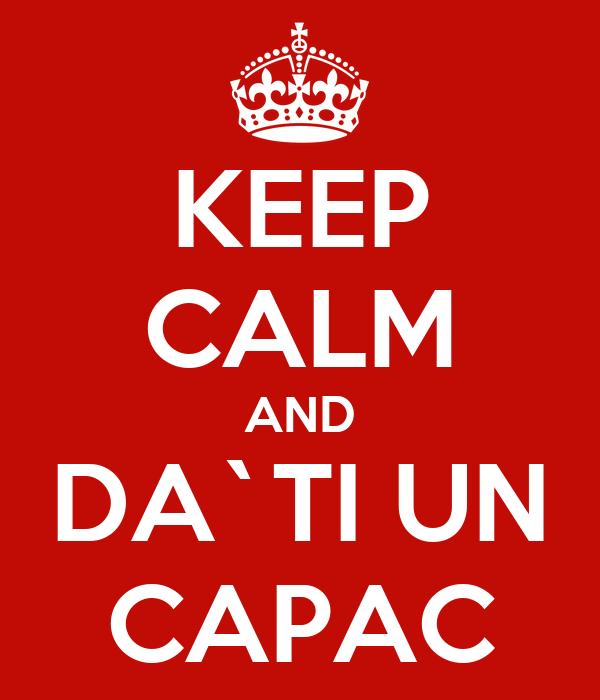 KEEP CALM AND DA`TI UN CAPAC
