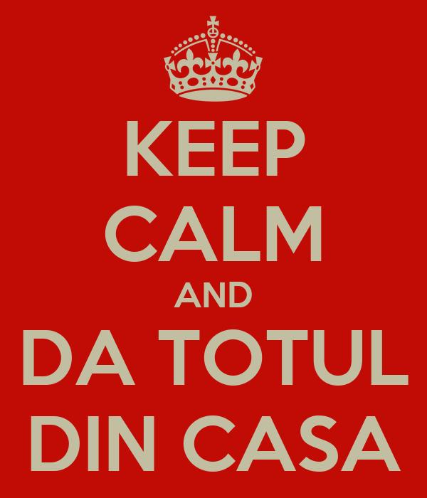 KEEP CALM AND DA TOTUL DIN CASA