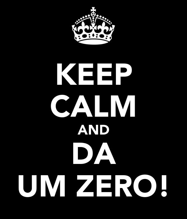 KEEP CALM AND DA UM ZERO!