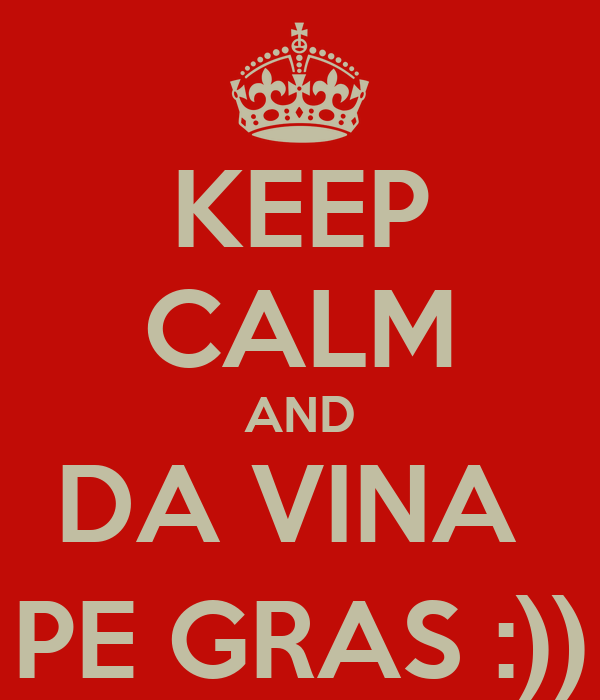 KEEP CALM AND DA VINA  PE GRAS :))