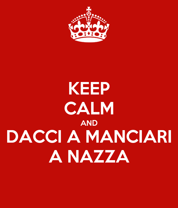 KEEP CALM AND DACCI A MANCIARI A NAZZA