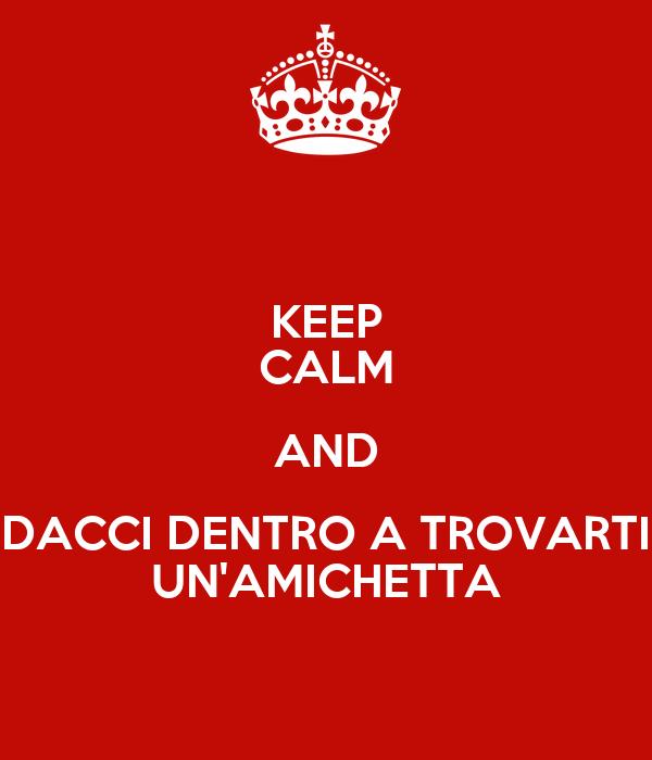 KEEP CALM AND DACCI DENTRO A TROVARTI UN'AMICHETTA