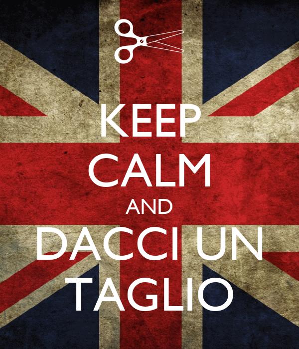 KEEP CALM AND DACCI UN TAGLIO
