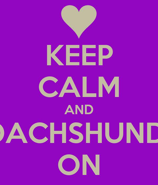KEEP CALM AND DACHSHUND  ON