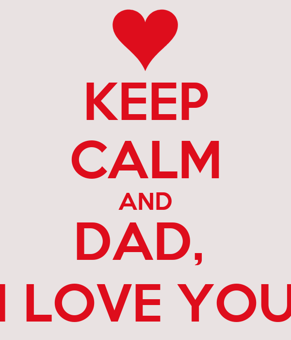KEEP CALM AND DAD,  I LOVE YOU